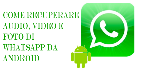 Come Recuperare Audio Video E Foto Di Whatsapp Da Android